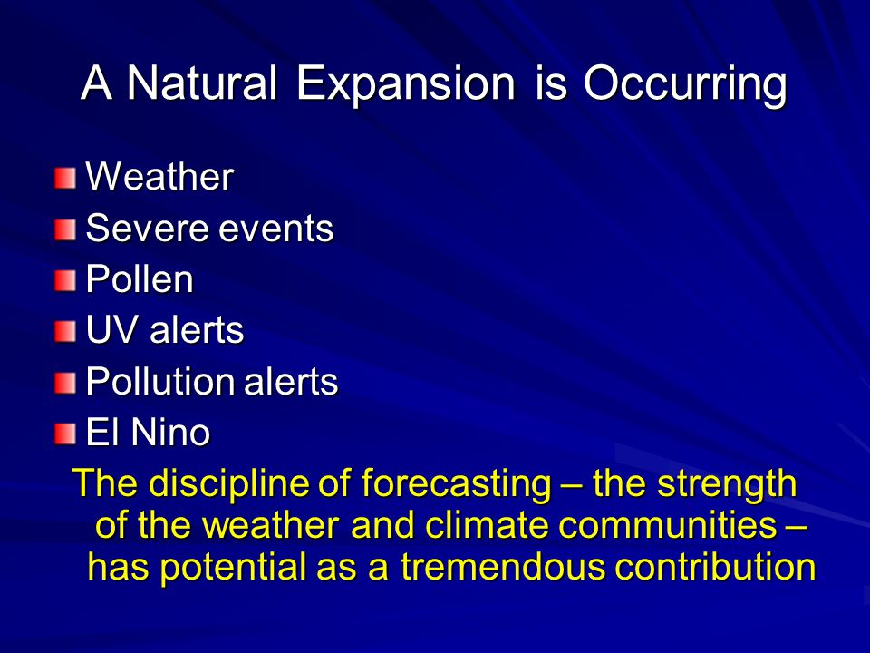 A Natural Expansion is Occurring Weather Severe events Pollen UV alerts Pollution alerts El Nino The discipline of forecasting – the strength of the weather and climate communities – has potential as a tremendous contribution