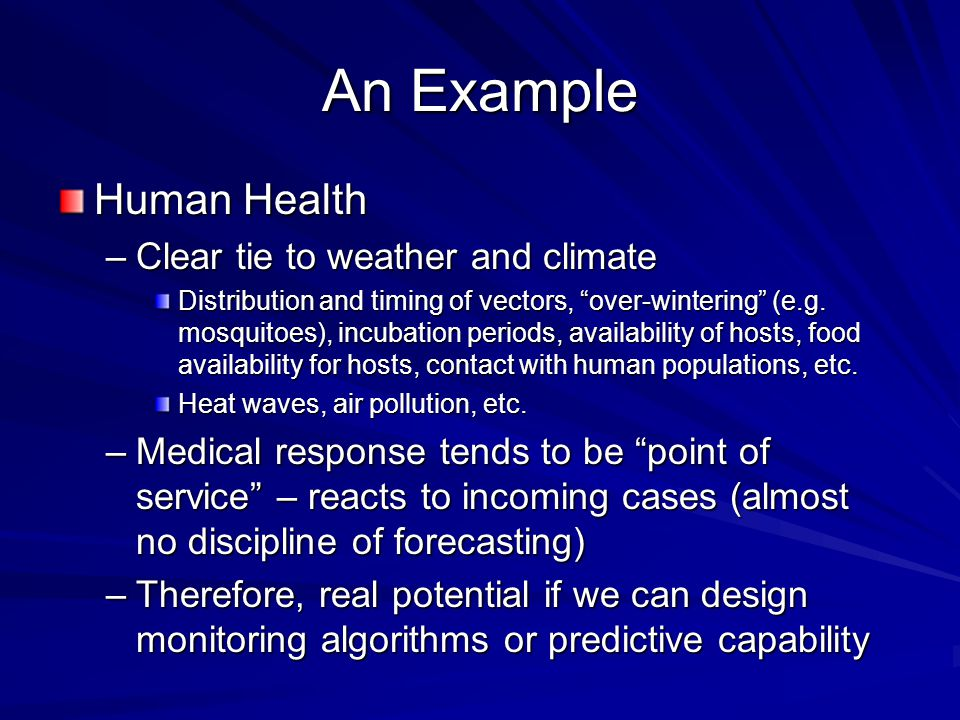 An Example Human Health –Clear tie to weather and climate Distribution and timing of vectors, over-wintering (e.g.