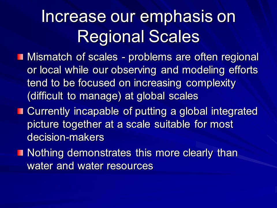 Increase our emphasis on Regional Scales Mismatch of scales - problems are often regional or local while our observing and modeling efforts tend to be