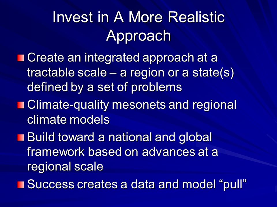 Invest in A More Realistic Approach Create an integrated approach at a tractable scale – a region or a state(s) defined by a set of problems Climate-quality mesonets and regional climate models Build toward a national and global framework based on advances at a regional scale Success creates a data and model pull