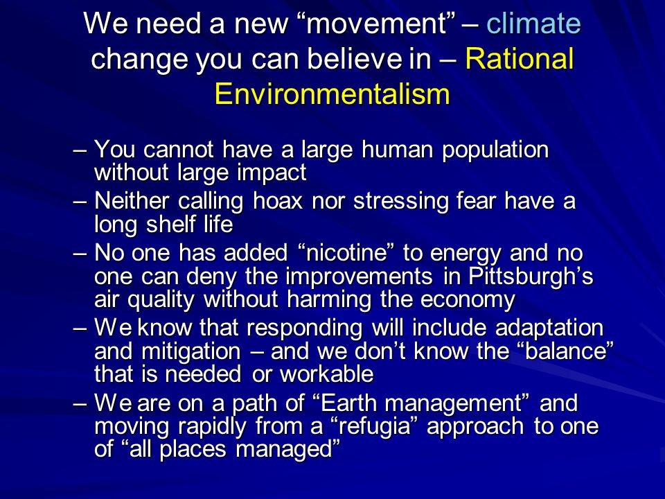 We need a new movement – climate change you can believe in – Rational Environmentalism –You cannot have a large human population without large impact –Neither calling hoax nor stressing fear have a long shelf life –No one has added nicotine to energy and no one can deny the improvements in Pittsburgh's air quality without harming the economy –We know that responding will include adaptation and mitigation – and we don't know the balance that is needed or workable –We are on a path of Earth management and moving rapidly from a refugia approach to one of all places managed