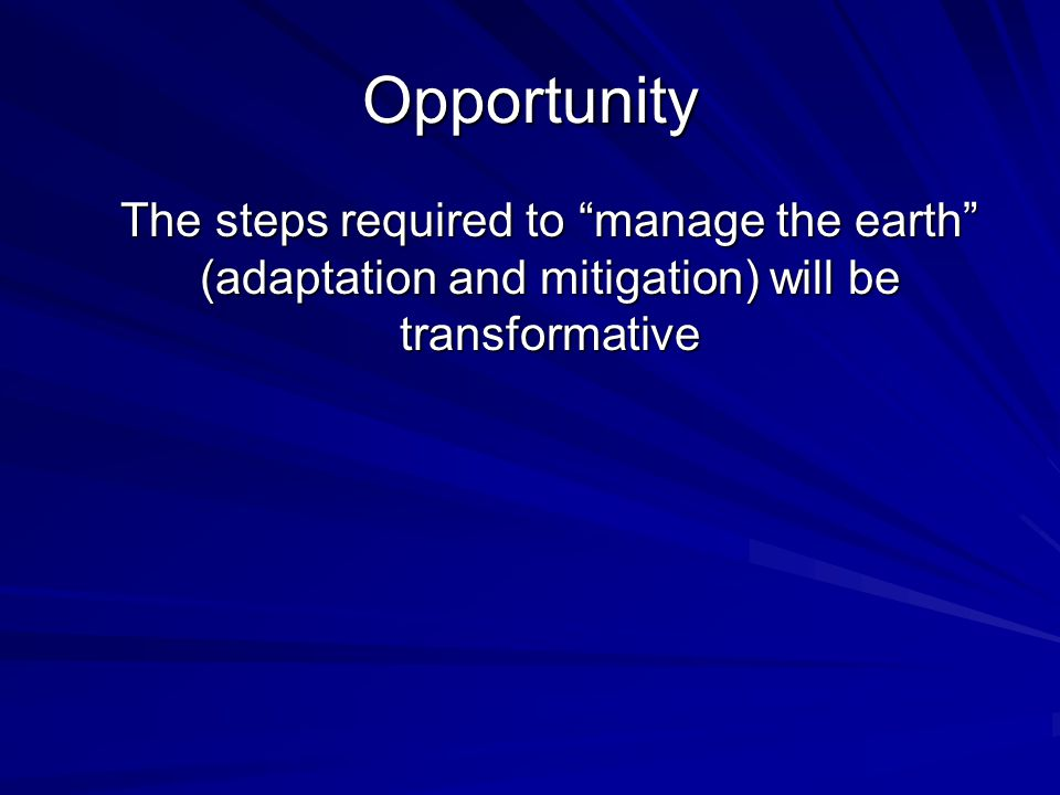 Opportunity The steps required to manage the earth (adaptation and mitigation) will be transformative The steps required to manage the earth (adaptation and mitigation) will be transformative