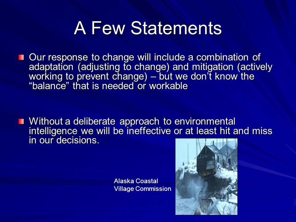 A Few Statements Our response to change will include a combination of adaptation (adjusting to change) and mitigation (actively working to prevent change) – but we don't know the balance that is needed or workable Without a deliberate approach to environmental intelligence we will be ineffective or at least hit and miss in our decisions.