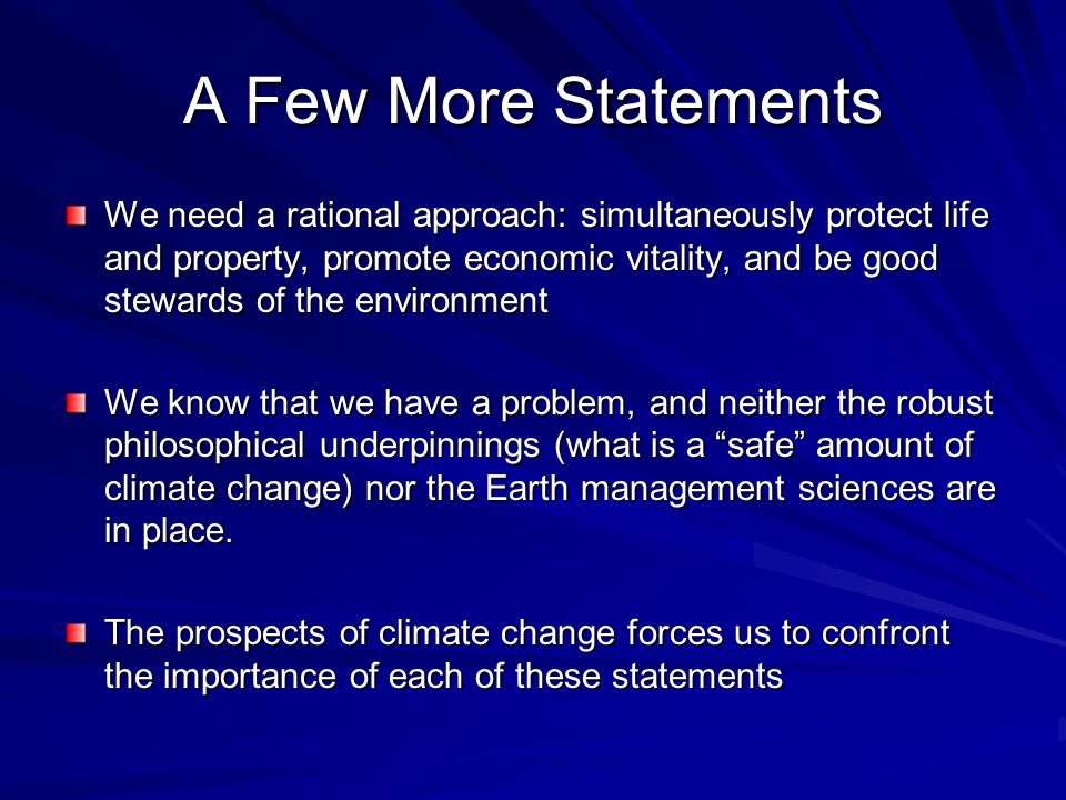 A Few More Statements We need a rational approach: simultaneously protect life and property, promote economic vitality, and be good stewards of the environment We know that we have a problem, and neither the robust philosophical underpinnings (what is a safe amount of climate change) nor the Earth management sciences are in place.