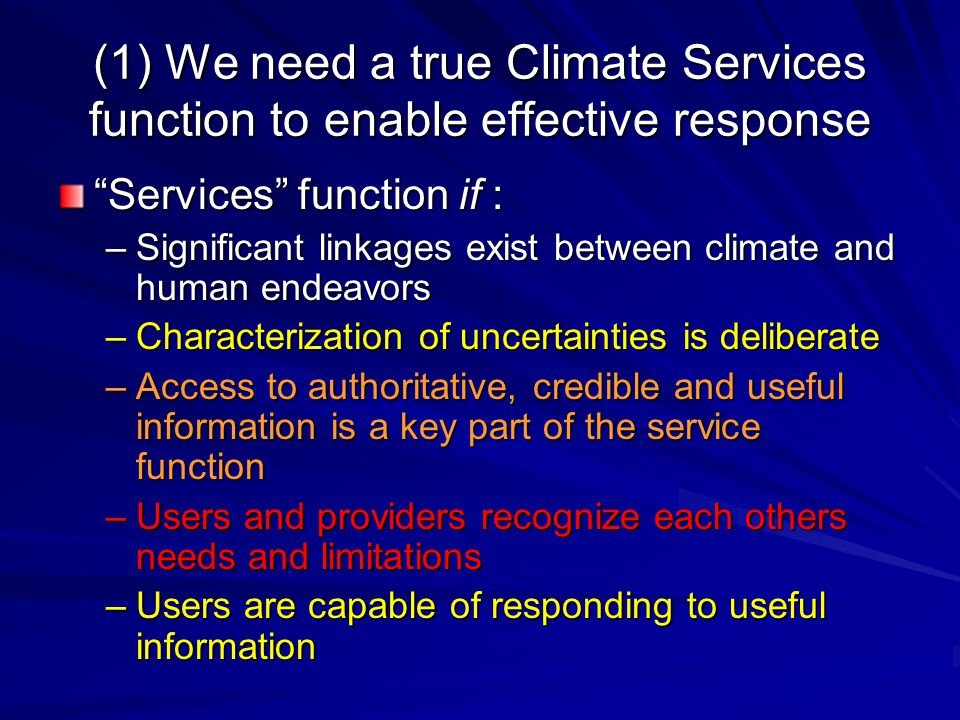 (1) We need a true Climate Services function to enable effective response Services function if : –Significant linkages exist between climate and human endeavors –Characterization of uncertainties is deliberate –Access to authoritative, credible and useful information is a key part of the service function –Users and providers recognize each others needs and limitations –Users are capable of responding to useful information