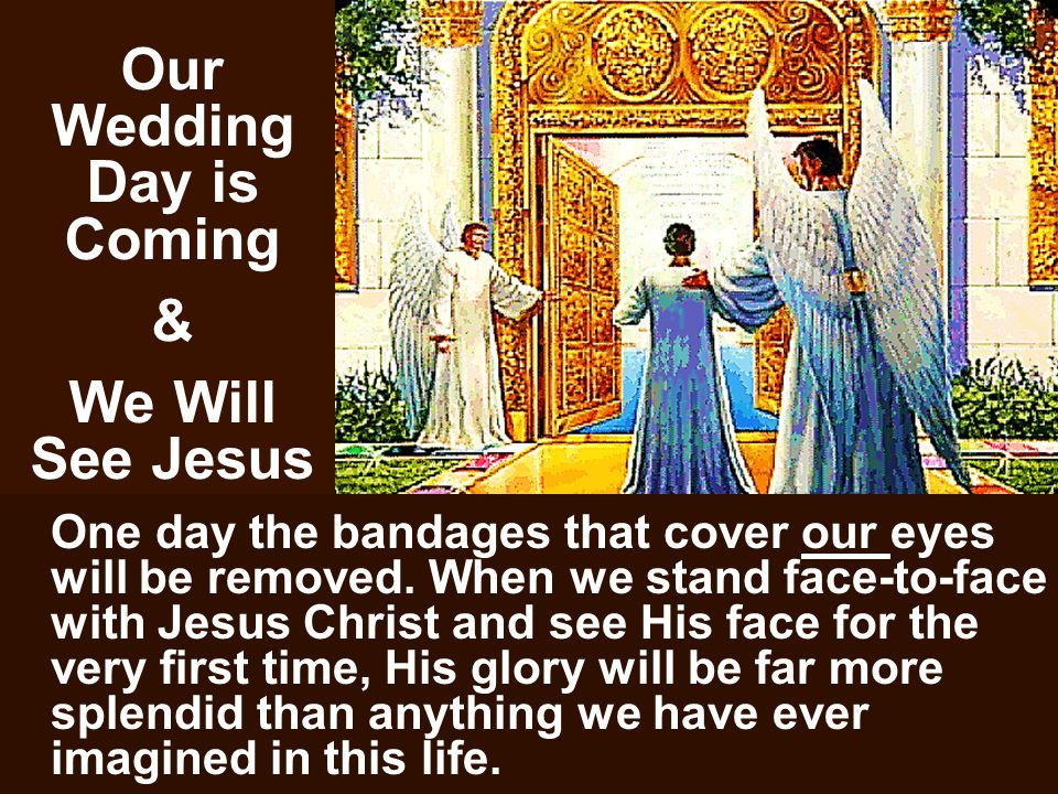 Our Wedding Day is Coming & We Will See Jesus One day the bandages that cover our eyes will be removed.