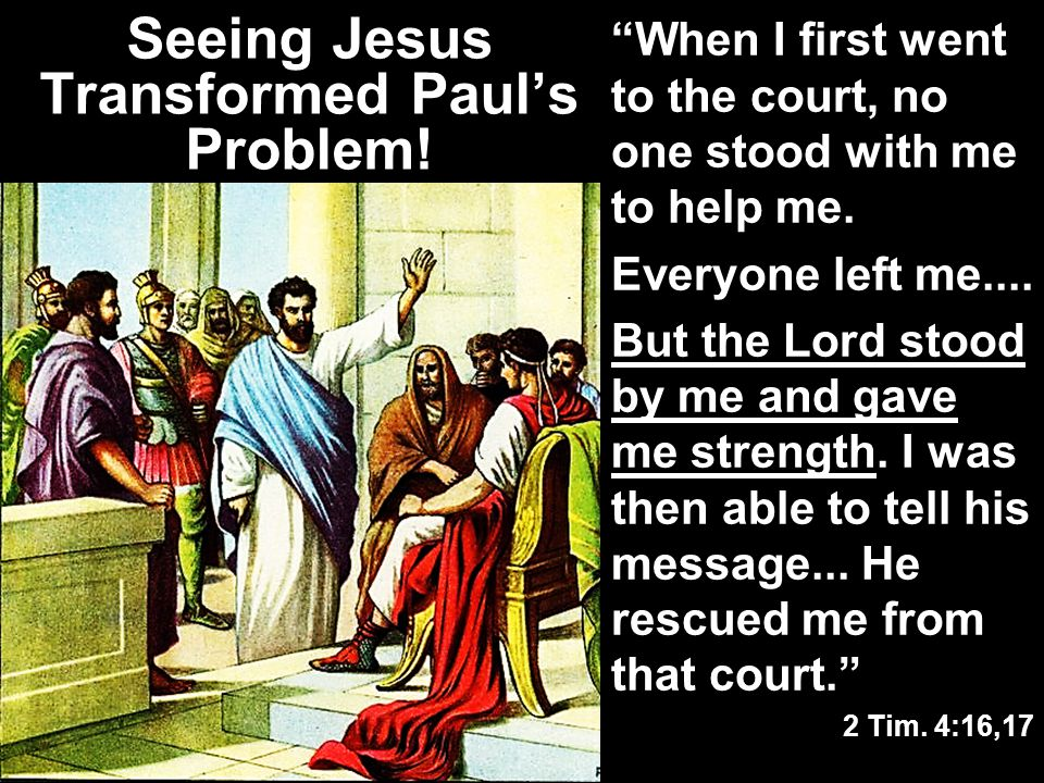 """Seeing Jesus Transformed Paul's Problem! """"When I first went to the court, no one stood with me to help me. Everyone left me.... But the Lord stood by"""