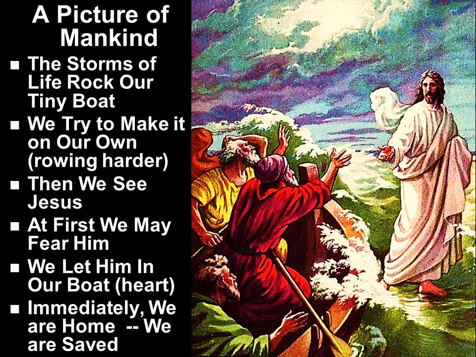 A Picture of Mankind The Storms of Life Rock Our Tiny Boat We Try to Make it on Our Own (rowing harder) Then We See Jesus At First We May Fear Him We Let Him In Our Boat (heart) Immediately, We are Home -- We are Saved