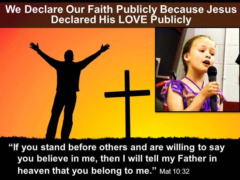 We Declare Our Faith Publicly Because Jesus Declared His LOVE Publicly If you stand before others and are willing to say you believe in me, then I will tell my Father in heaven that you belong to me. Mat 10:32