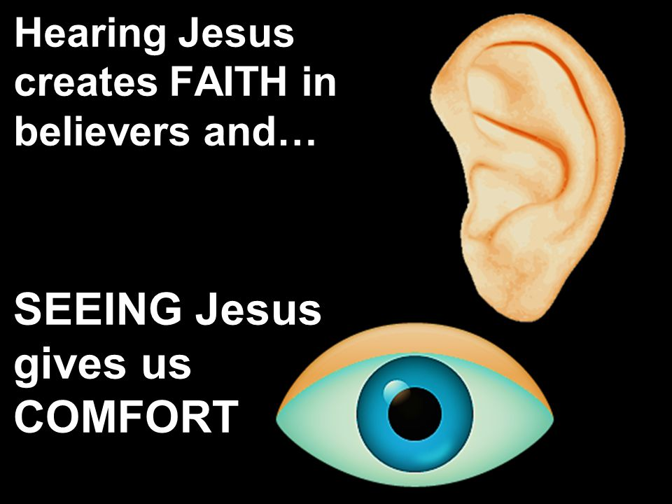 Hearing Jesus creates FAITH in believers and… SEEING Jesus gives us COMFORT