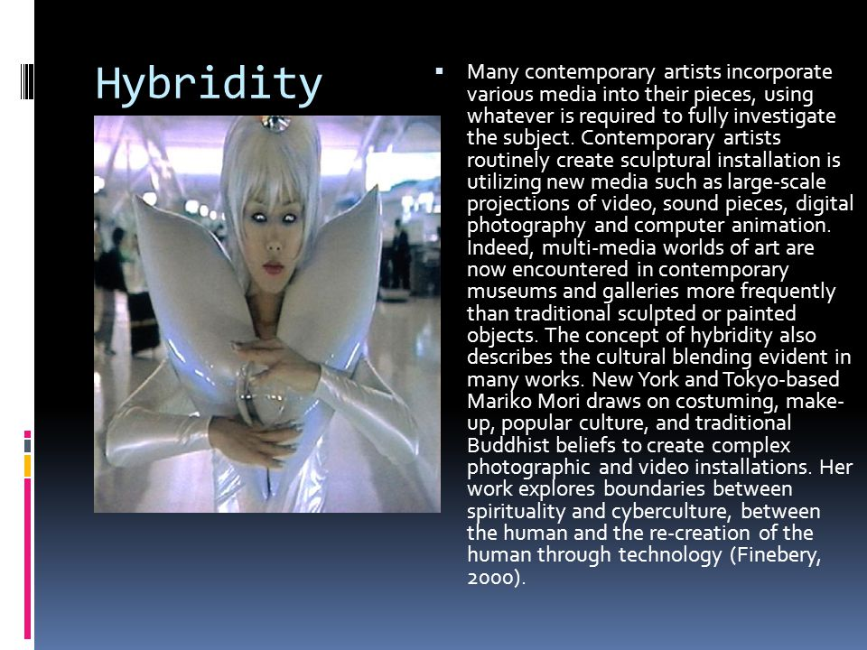 Hybridity  Many contemporary artists incorporate various media into their pieces, using whatever is required to fully investigate the subject.