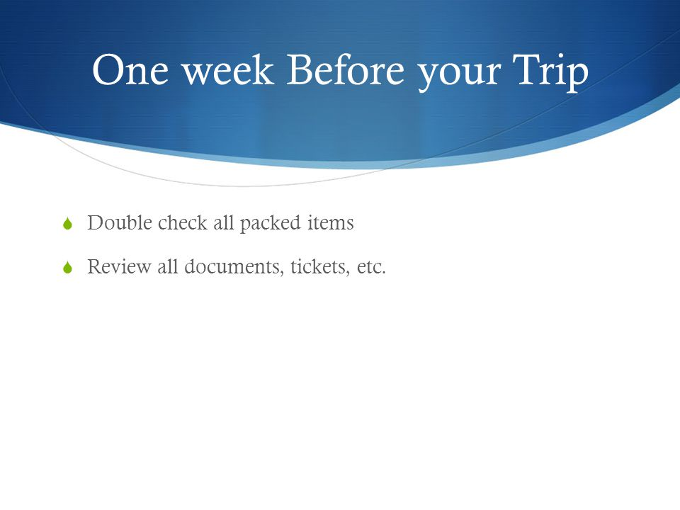 One week Before your Trip  Double check all packed items  Review all documents, tickets, etc.