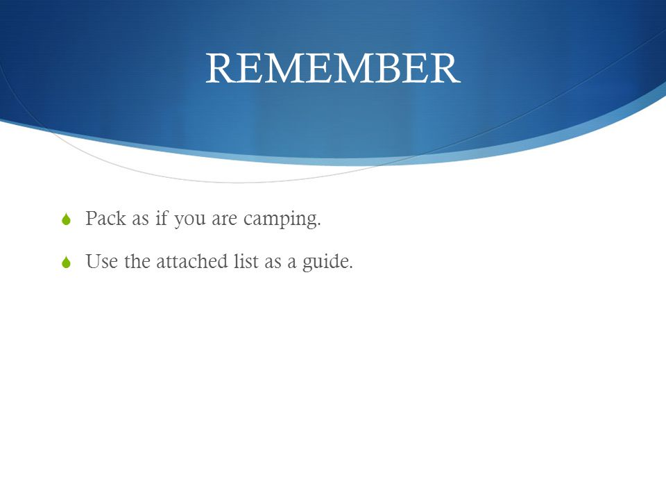 REMEMBER  Pack as if you are camping.  Use the attached list as a guide.