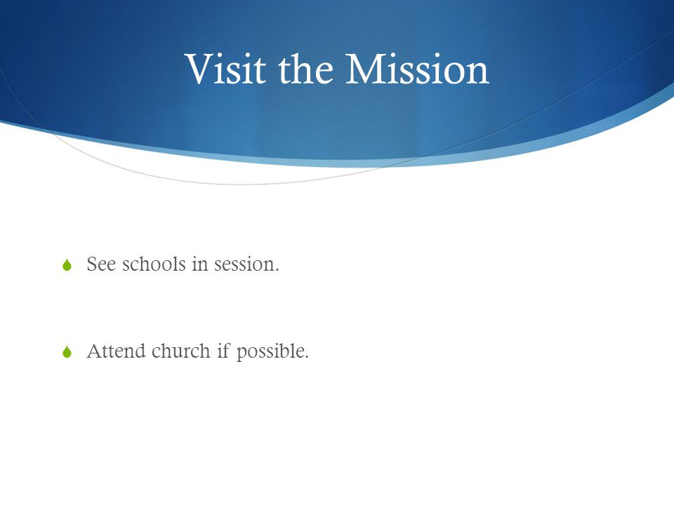 Visit the Mission  See schools in session.  Attend church if possible.