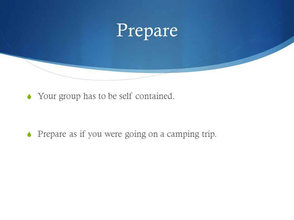 Prepare  Your group has to be self contained.  Prepare as if you were going on a camping trip.
