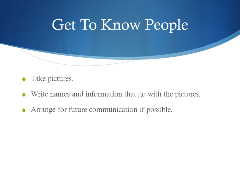 Get To Know People  Take pictures.  Write names and information that go with the pictures.