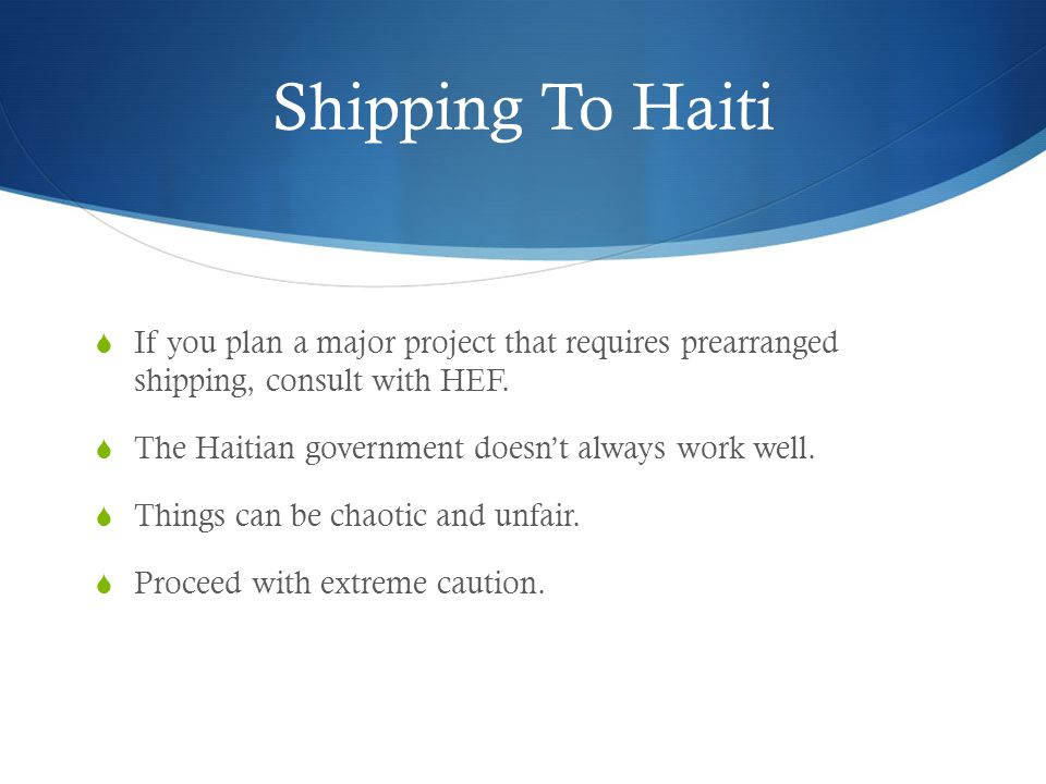 Shipping To Haiti  If you plan a major project that requires prearranged shipping, consult with HEF.