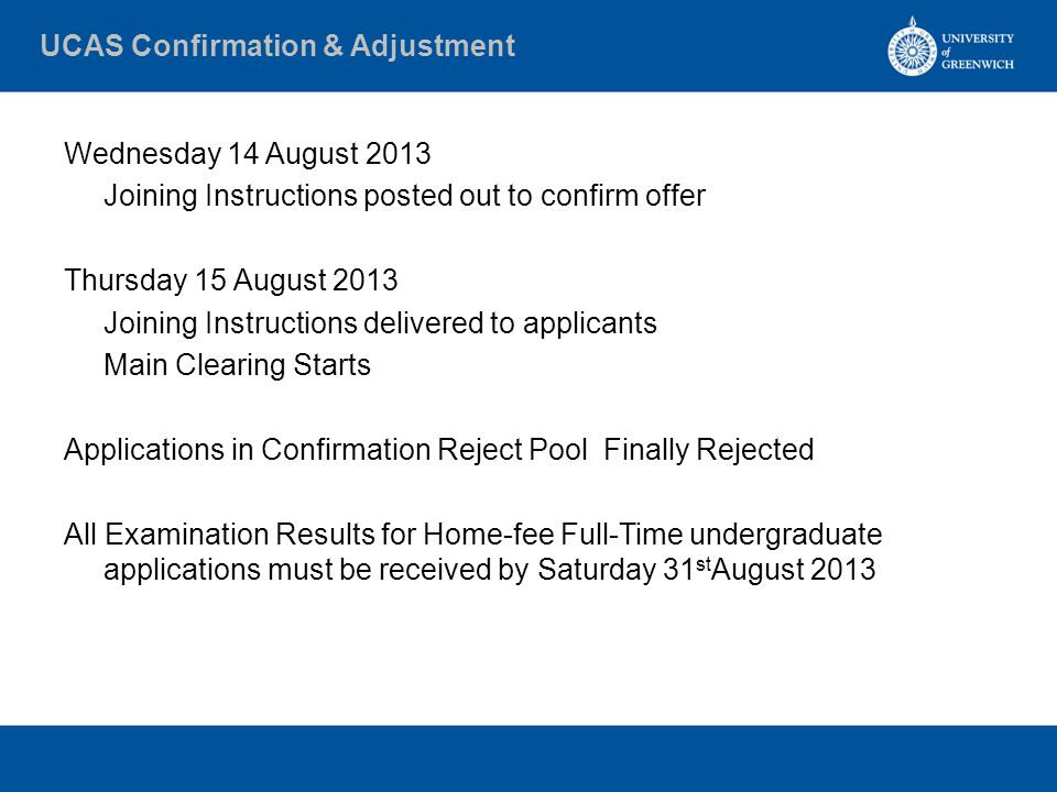 UCAS Confirmation & Adjustment Wednesday 14 August 2013 Joining Instructions posted out to confirm offer Thursday 15 August 2013 Joining Instructions delivered to applicants Main Clearing Starts Applications in Confirmation Reject Pool Finally Rejected All Examination Results for Home-fee Full-Time undergraduate applications must be received by Saturday 31 st August 2013