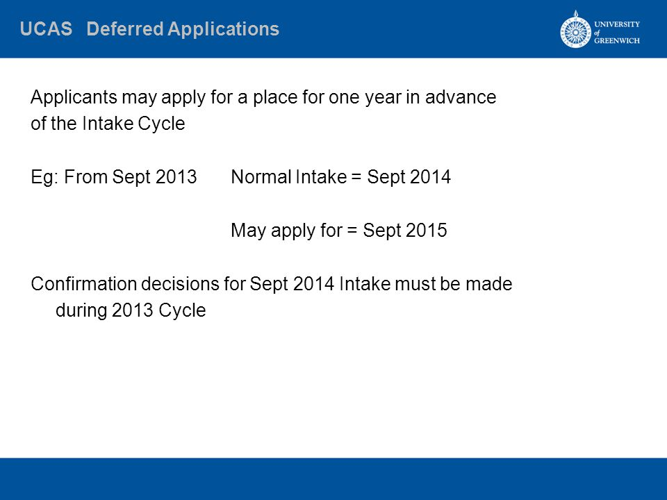 UCAS Deferred Applications Applicants may apply for a place for one year in advance of the Intake Cycle Eg:From Sept 2013Normal Intake = Sept 2014 May apply for = Sept 2015 Confirmation decisions for Sept 2014 Intake must be made during 2013 Cycle