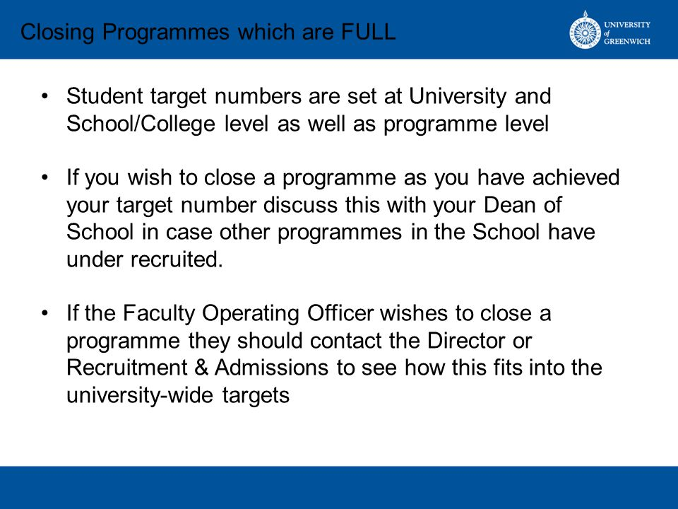 Student target numbers are set at University and School/College level as well as programme level If you wish to close a programme as you have achieved your target number discuss this with your Dean of School in case other programmes in the School have under recruited.