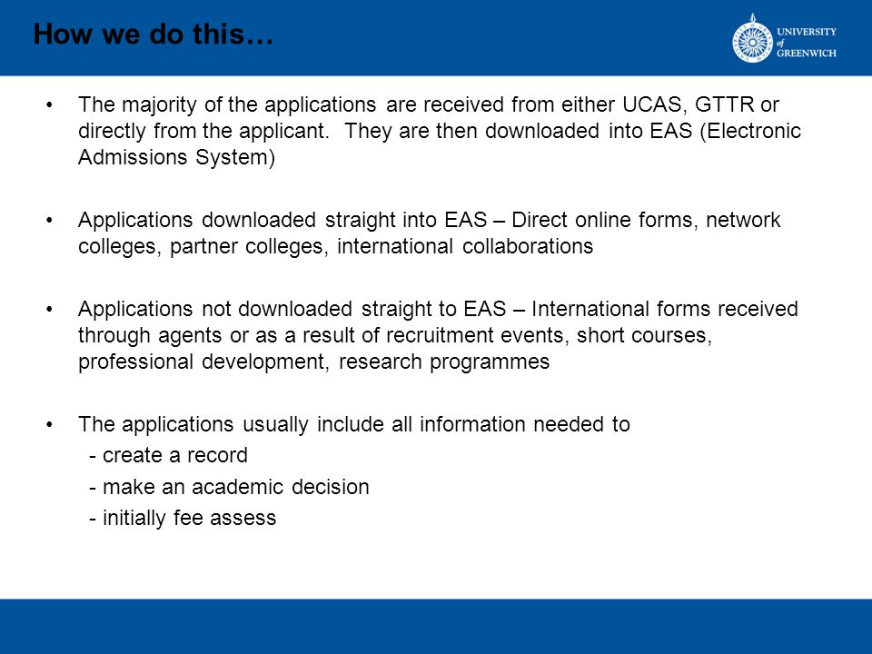 How we do this… The majority of the applications are received from either UCAS, GTTR or directly from the applicant.