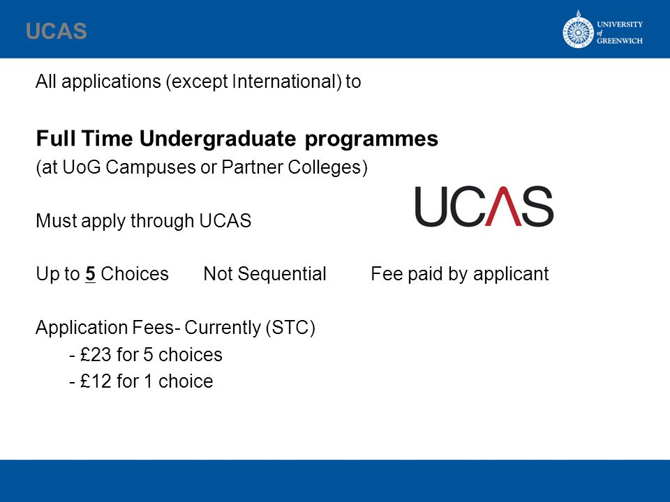 UCAS All applications (except International) to Full Time Undergraduate programmes (at UoG Campuses or Partner Colleges) Must apply through UCAS Up to 5 ChoicesNot SequentialFee paid by applicant Application Fees- Currently (STC) - £23 for 5 choices - £12 for 1 choice