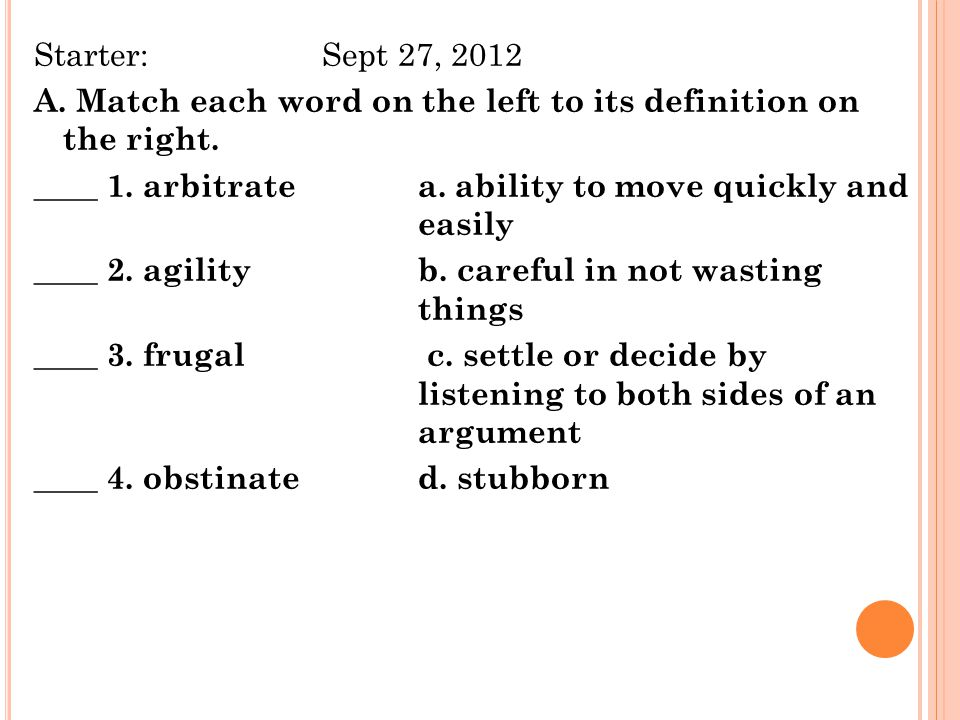 Starter:Sept 27, 2012 A. Match each word on the left to its definition on the right. ____ 1. arbitrate a. ability to move quickly and easily ____ 2. a