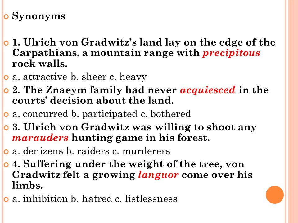 Synonyms 1. Ulrich von Gradwitz's land lay on the edge of the Carpathians, a mountain range with precipitous rock walls. a. attractive b. sheer c. hea