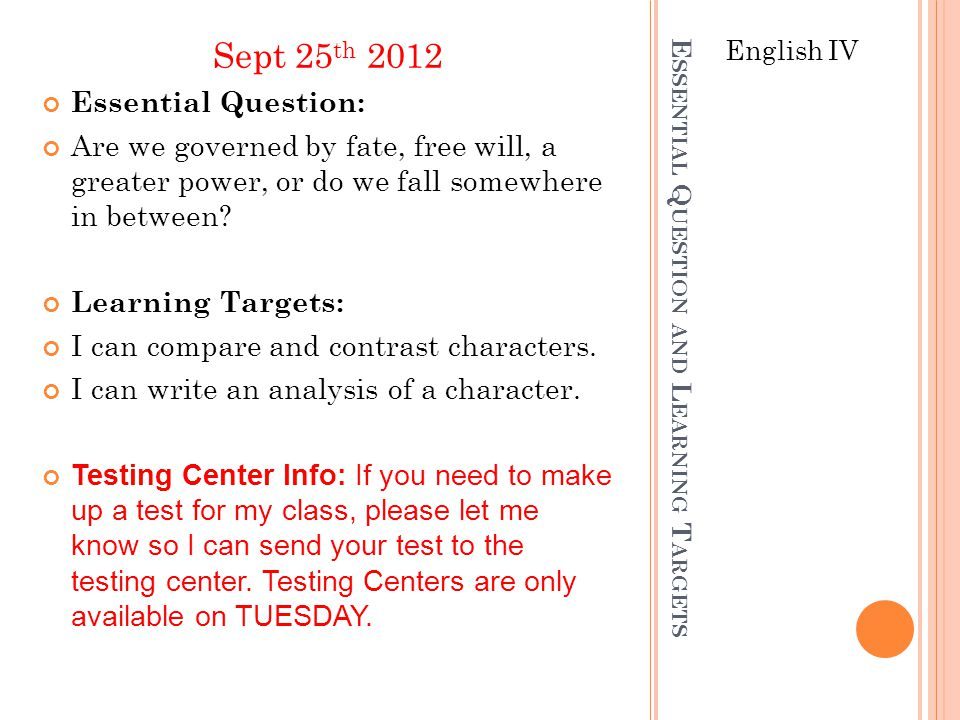 E SSENTIAL Q UESTION AND L EARNING T ARGETS English IV Sept 25 th 2012 Essential Question: Are we governed by fate, free will, a greater power, or do