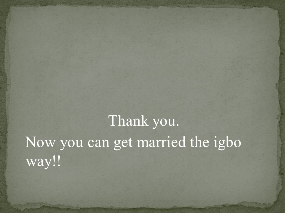 Thank you. Now you can get married the igbo way!!