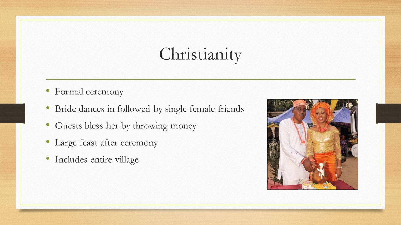 Christianity Formal ceremony Bride dances in followed by single female friends Guests bless her by throwing money Large feast after ceremony Includes entire village