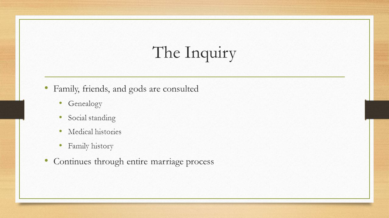 The Inquiry Family, friends, and gods are consulted Genealogy Social standing Medical histories Family history Continues through entire marriage process
