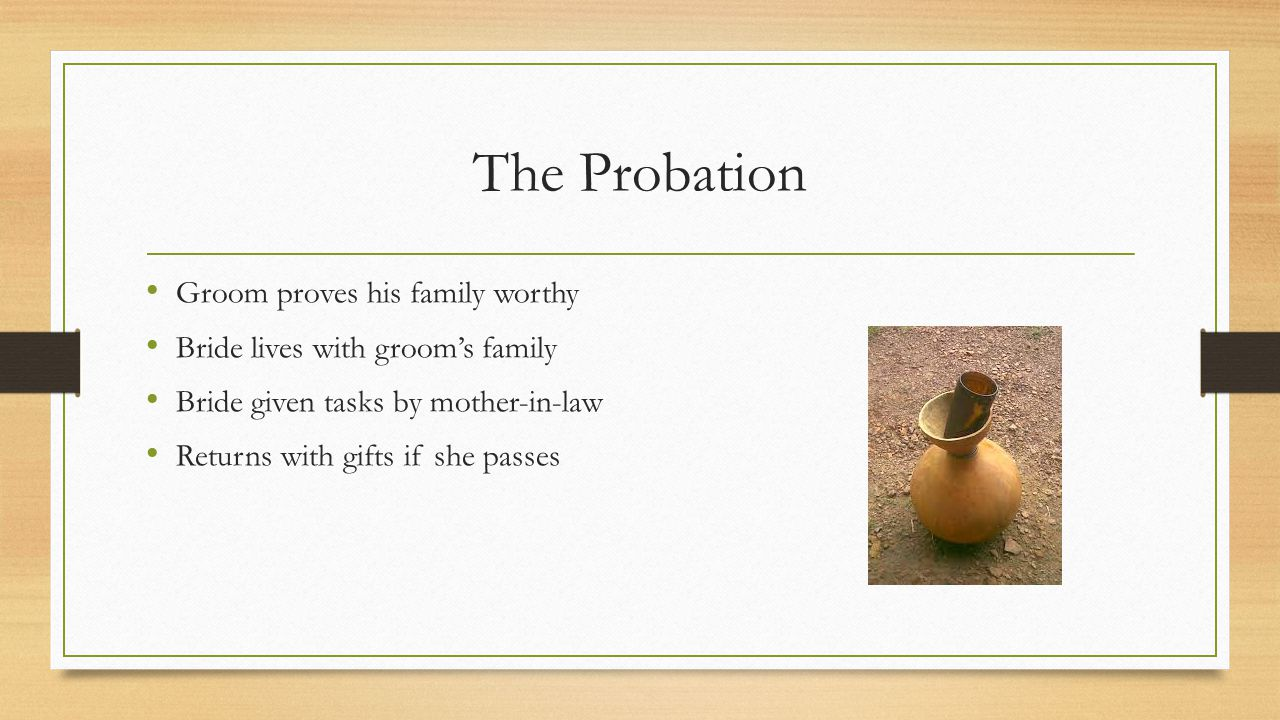 The Probation Groom proves his family worthy Bride lives with groom's family Bride given tasks by mother-in-law Returns with gifts if she passes