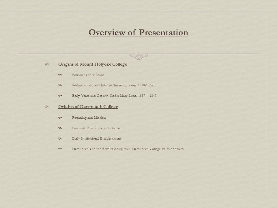 Overview of Presentation  Origins of Mount Holyoke College  Founder and Mission  Preface to Mount Holyoke Seminary, Years 1818-1836  Early Years and Growth Under Mary Lyon, 1837 – 1849  Origins of Dartmouth College  Founding and Mission  Financial Provisions and Charter  Early Institutional Establishment  Dartmouth and the Revolutionary War, Dartmouth College vs.