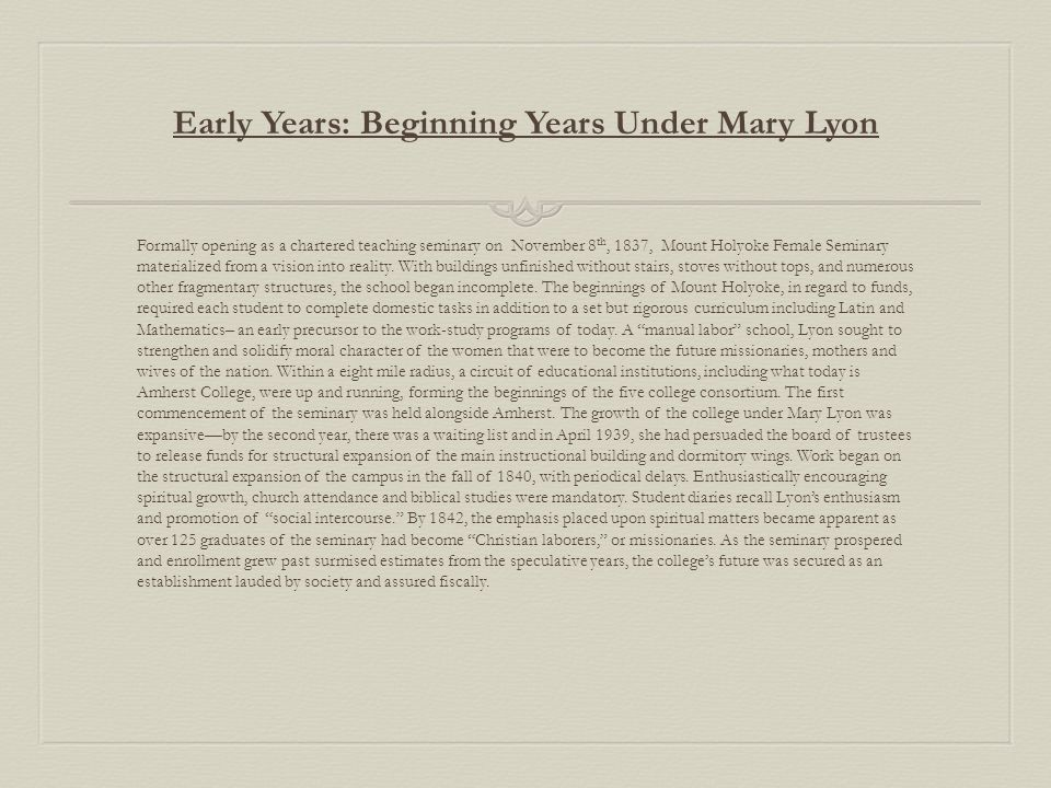 Early Years: Beginning Years Under Mary Lyon Formally opening as a chartered teaching seminary on November 8 th, 1837, Mount Holyoke Female Seminary materialized from a vision into reality.