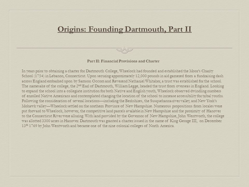 Origins: Founding Dartmouth, Part II Part II: Financial Provisions and Charter In years prior to obtaining a charter for Dartmouth College, Wheelock had founded and established the Moor's Charity School (1754) in Lebanon, Connecticut.