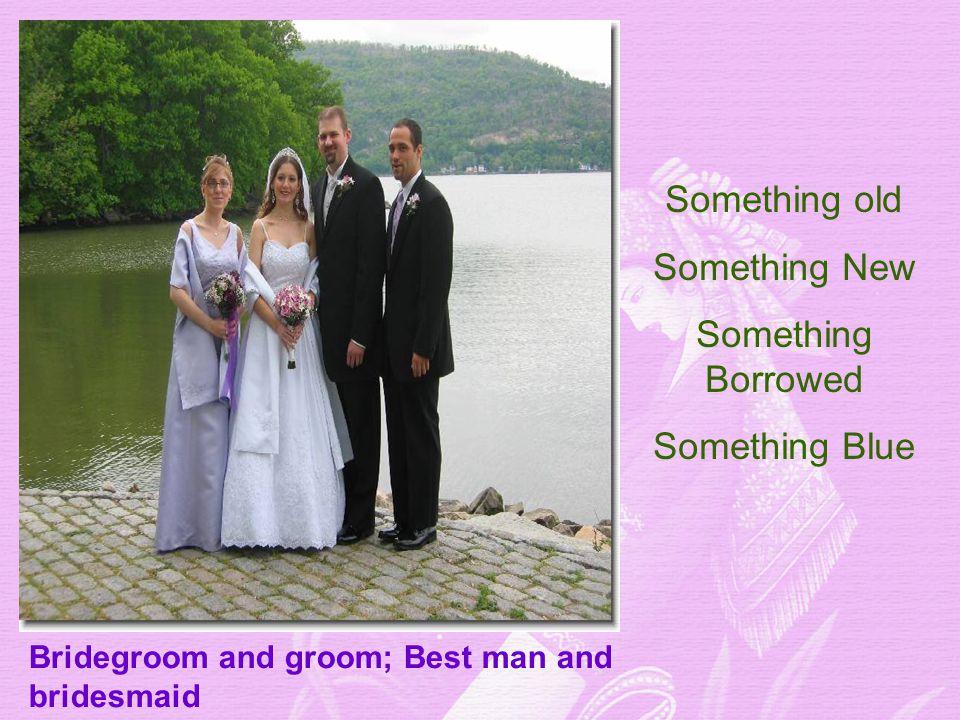 Bridegroom and groom; Best man and bridesmaid Something old Something New Something Borrowed Something Blue