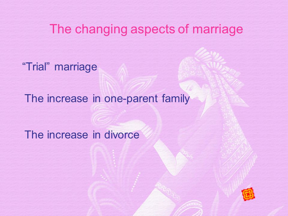 The changing aspects of marriage Trial marriage The increase in divorce The increase in one-parent family