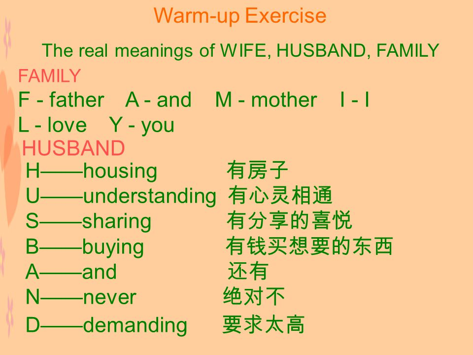 Warm-up Exercise The real meanings of WIFE, HUSBAND, FAMILY FAMILY F - father A - and M - mother I - I L - love Y - you HUSBAND H——housing 有房子 U——understanding 有心灵相通 S——sharing 有分享的喜悦 B——buying 有钱买想要的东西 A——and 还有 N——never 绝对不 D——demanding 要求太高