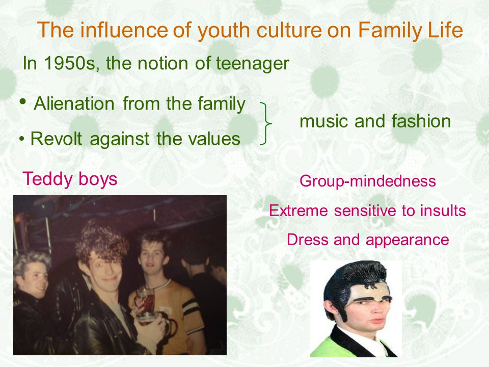 The influence of youth culture on Family Life In 1950s, the notion of teenager Teddy boys music and fashion Alienation from the family Revolt against the values Group-mindedness Extreme sensitive to insults Dress and appearance