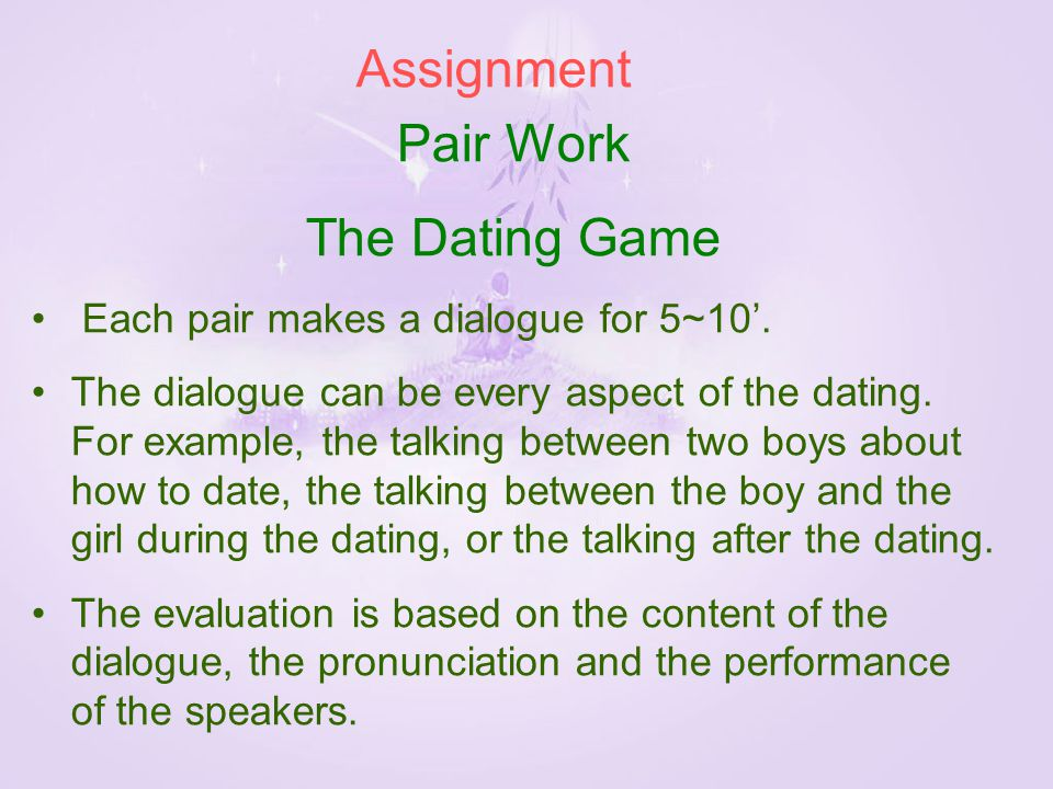 Pair Work The Dating Game Each pair makes a dialogue for 5~10'.