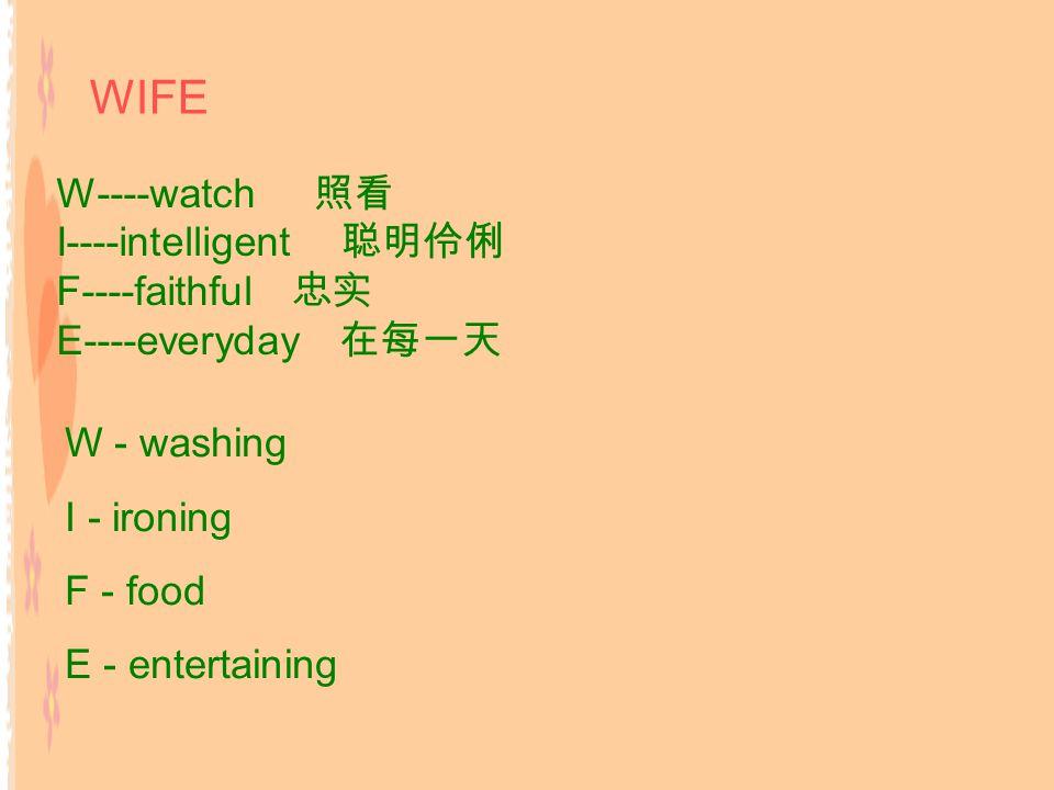 W----watch 照看 I----intelligent 聪明伶俐 F----faithful 忠实 E----everyday 在每一天 W - washing I - ironing F - food E - entertaining WIFE