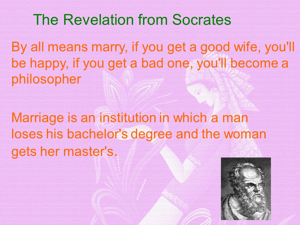 The Revelation from Socrates By all means marry, if you get a good wife, you ll be happy, if you get a bad one, you ll become a philosopher Marriage is an institution in which a man loses his bachelor s degree and the woman gets her master s.