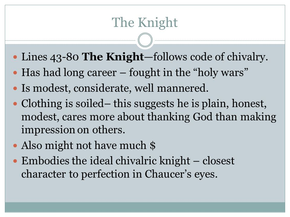 """The Knight Lines 43-80 The Knight—follows code of chivalry. Has had long career – fought in the """"holy wars"""" Is modest, considerate, well mannered. Clo"""