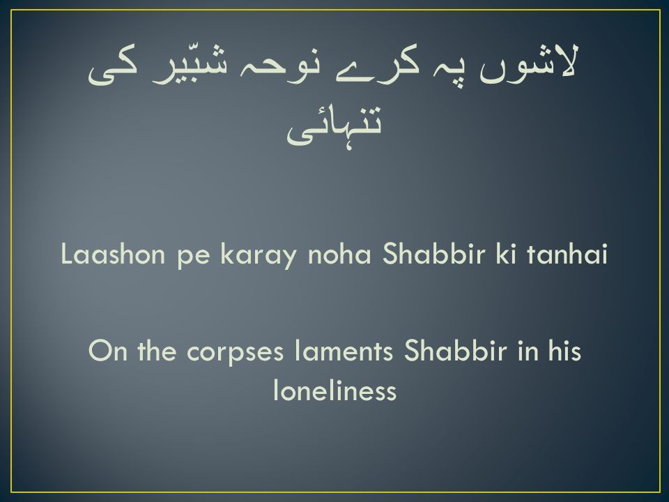 لاشوں پہ کرے نوحہ شبّیر کی تنہائی Laashon pe karay noha Shabbir ki tanhai On the corpses laments Shabbir in his loneliness