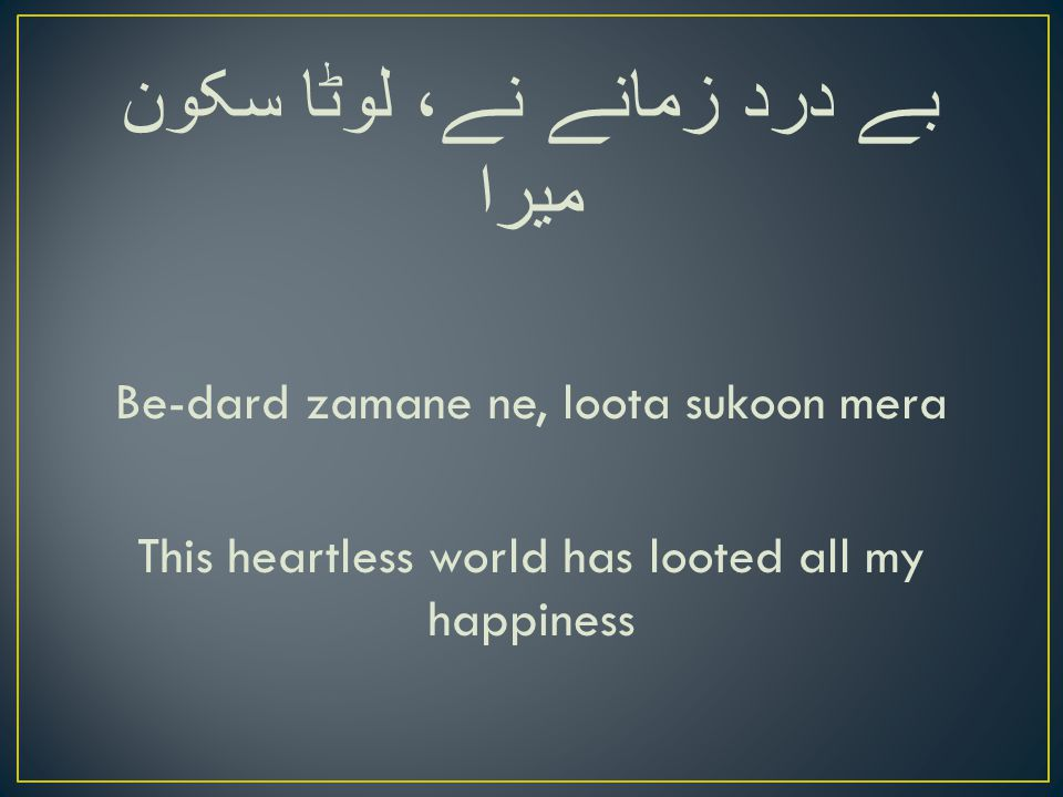 بے درد زمانے نے، لوٹا سکون میرا Be-dard zamane ne, loota sukoon mera This heartless world has looted all my happiness