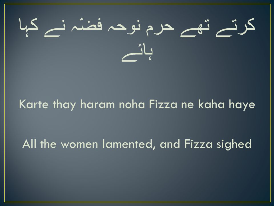 کرتے تھے حرم نوحہ فضّہ نے کہا ہائے Karte thay haram noha Fizza ne kaha haye All the women lamented, and Fizza sighed