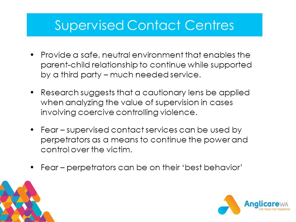 Supervised Contact Centres Provide a safe, neutral environment that enables the parent-child relationship to continue while supported by a third party – much needed service.