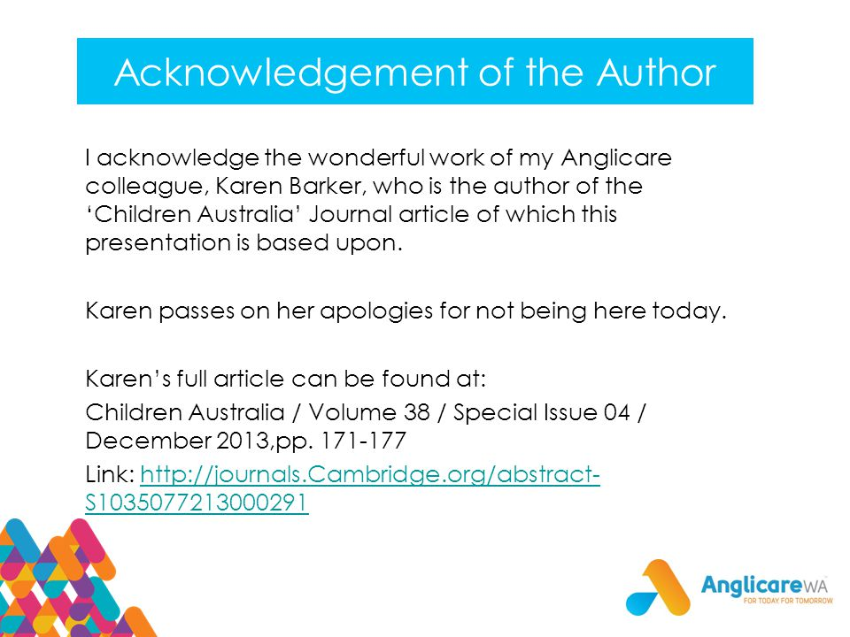 Acknowledgement of the Author I acknowledge the wonderful work of my Anglicare colleague, Karen Barker, who is the author of the 'Children Australia' Journal article of which this presentation is based upon.