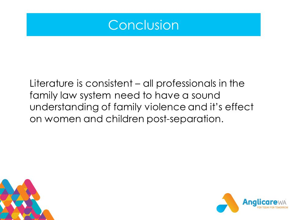 Conclusion Literature is consistent – all professionals in the family law system need to have a sound understanding of family violence and it's effect on women and children post-separation.